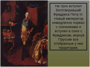 На трон вступил боготворивший Фридриха ПетрIII. Новый император немедленно п