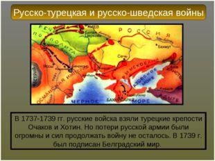 В 1737-1739 гг. русские войска взяли турецкие крепости Очаков и Хотин. Но пот