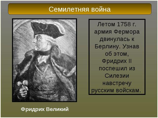 Летом 1758 г. армия Фермора двинулась к Берлину. Узнав об этом, ФридрихII по...