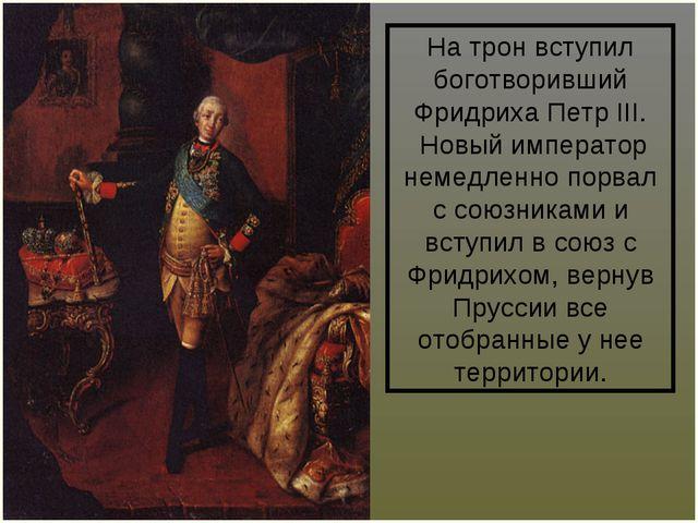 На трон вступил боготворивший Фридриха ПетрIII. Новый император немедленно п...