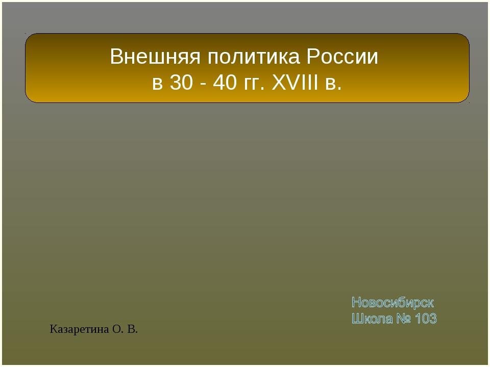 Внешняя политика России в 30 - 40 гг. XVIII в. Казаретина О. В.