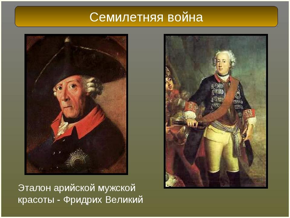 Эталон арийской мужской красоты - Фридрих Великий Семилетняя война