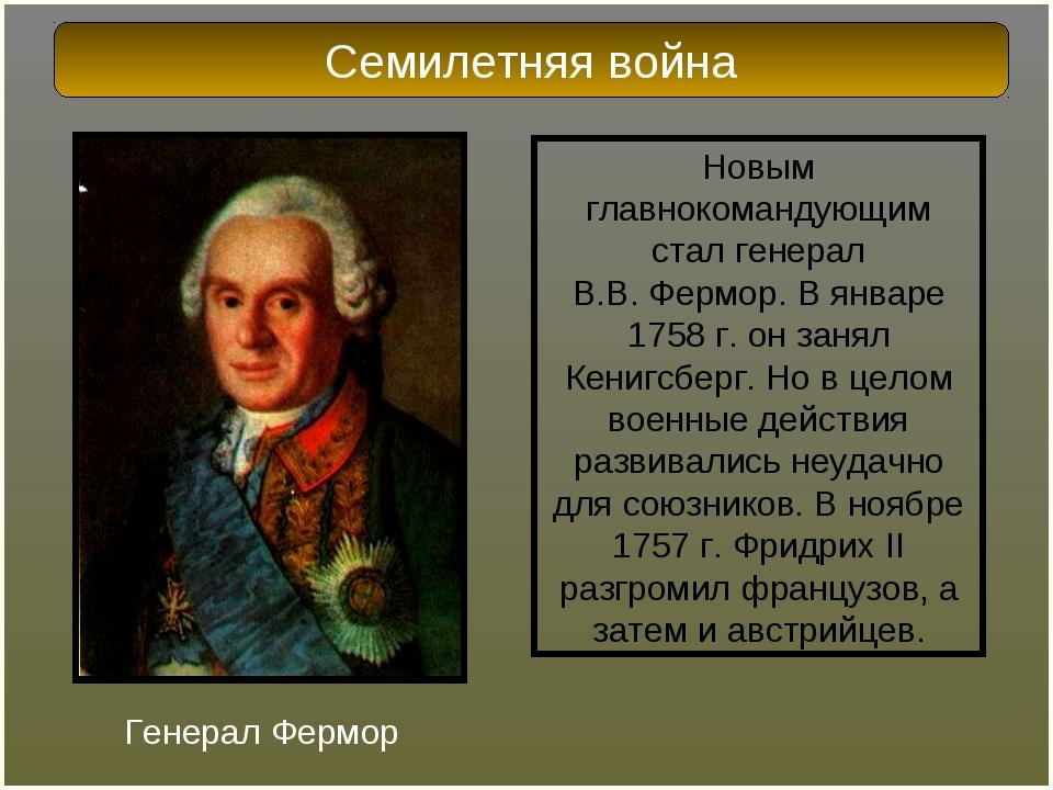 Новым главнокомандующим стал генерал В.В.Фермор. В январе 1758г. он занял К...