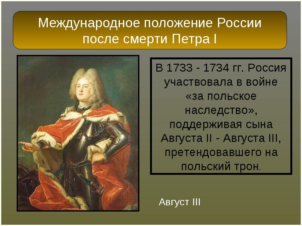 В 1733 - 1734 гг. Россия участвовала в войне «за польское наследство», поддер...