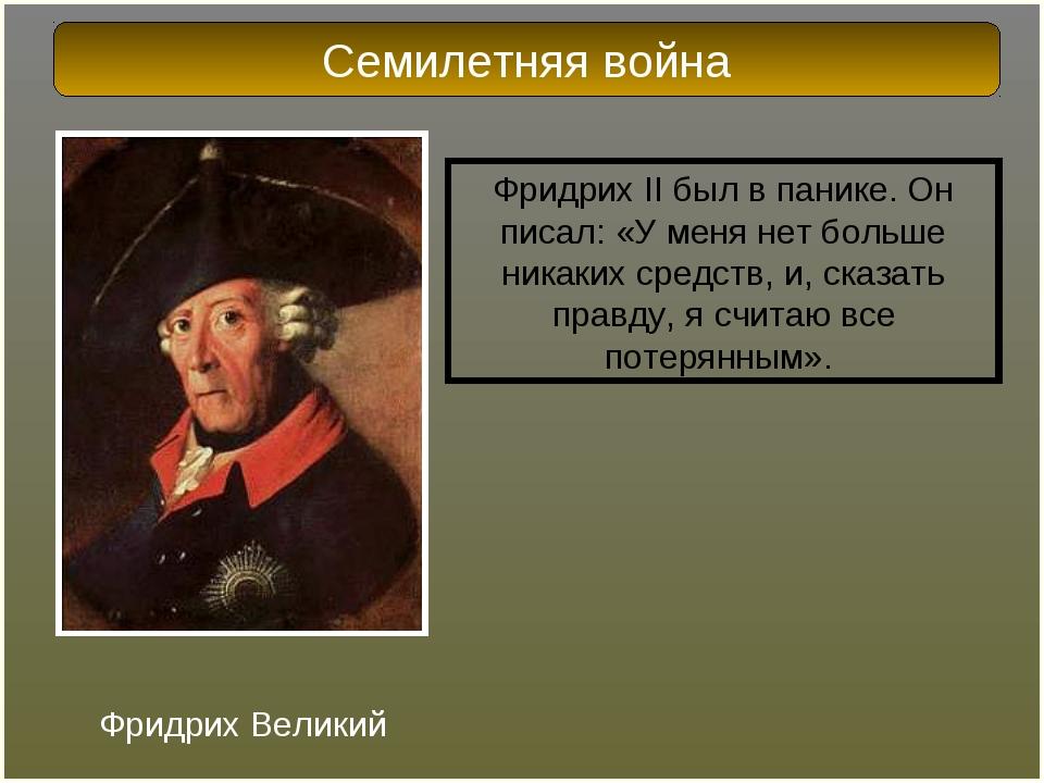 Фридрих II был в панике. Он писал: «У меня нет больше никаких средств, и, ска...