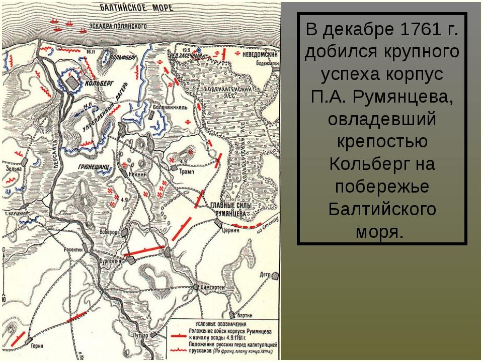 В декабре 1761 г. добился крупного успеха корпус П.А.Румянцева, овладевший к...
