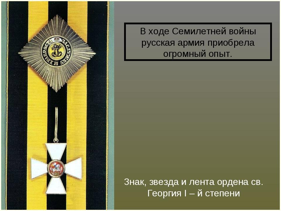 Знак, звезда и лента ордена св. Георгия I – й степени В ходе Семилетней войны...