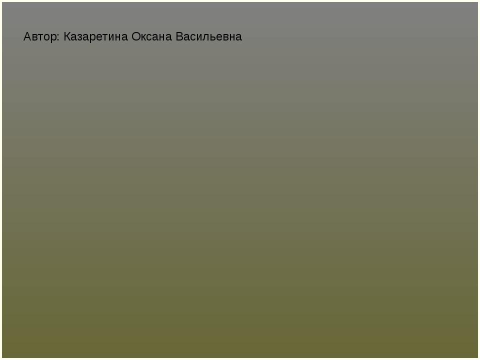 Автор: Казаретина Оксана Васильевна