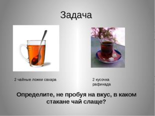 Задача 2 чайные ложки сахара 2 кусочка рафинада Определите, не пробуя на вкус