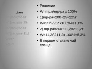 Дано Решение W=mр.в\mр-ра х 100% 1)mр-ра=200+25=225г W=25г\225г х100%=11,1% 2