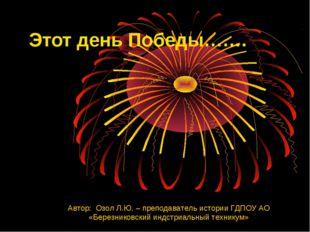 Этот день Победы……. Автор: Озол Л.Ю. – преподаватель истории ГДПОУ АО «Березн