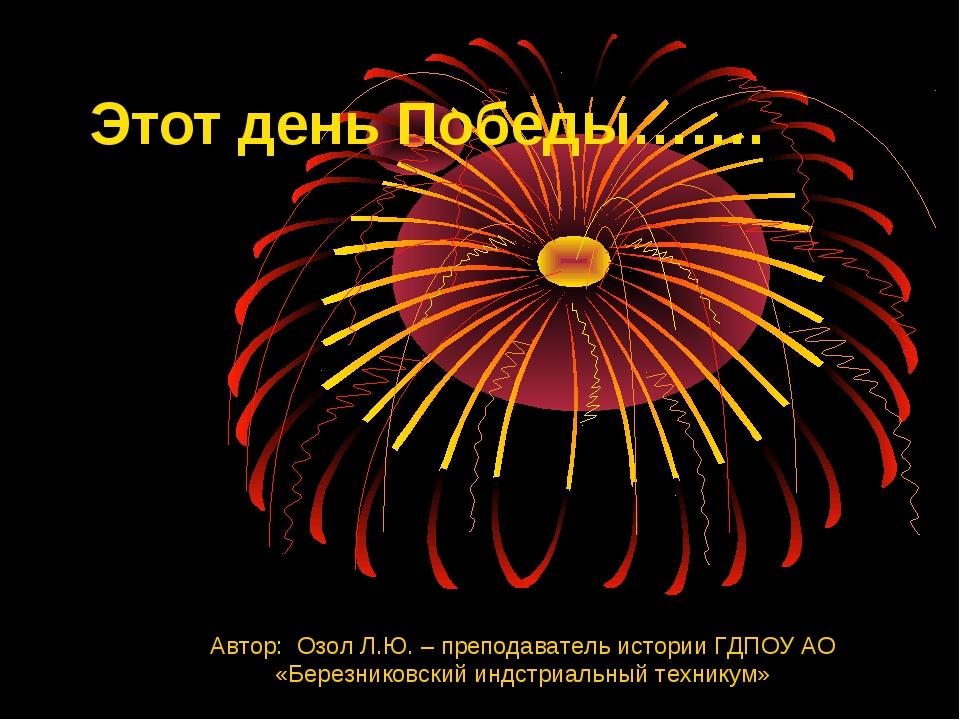 Этот день Победы……. Автор: Озол Л.Ю. – преподаватель истории ГДПОУ АО «Березн...