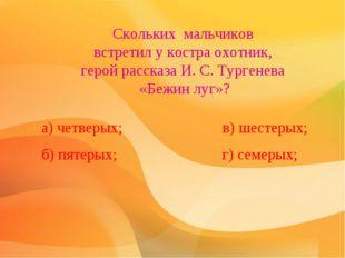 Скольких мальчиков вcтpeтил у костра oxoтник, герой расскaзa И. С. Тургенева