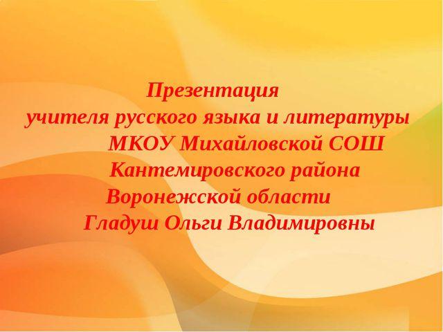 Презентация учителя русского языка и литературы МКОУ Михайловской СОШ Кантем...