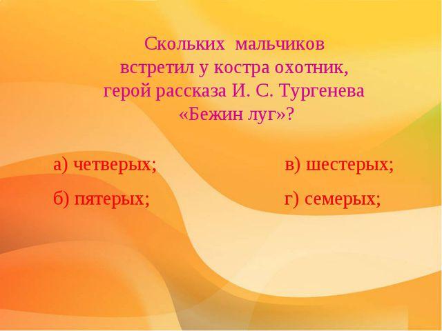 Скольких мальчиков вcтpeтил у костра oxoтник, герой расскaзa И. С. Тургенева...