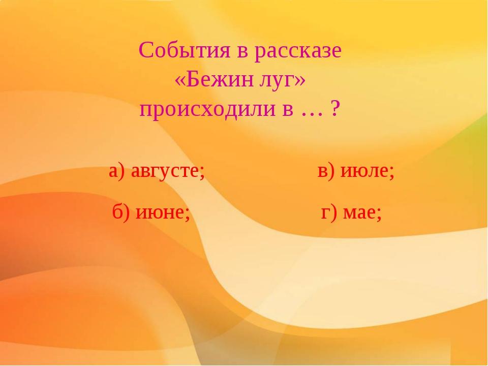 События в рассказе «Бежин луг» происходили в … ? а) августе; б) июне; в) июле...