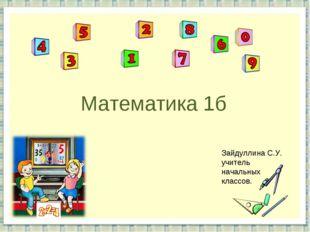 Математика 1б Зайдуллина С.У. учитель начальных классов.