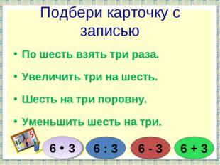 Подбери карточку с записью По шесть взять три раза. Увеличить три на шесть. Ш