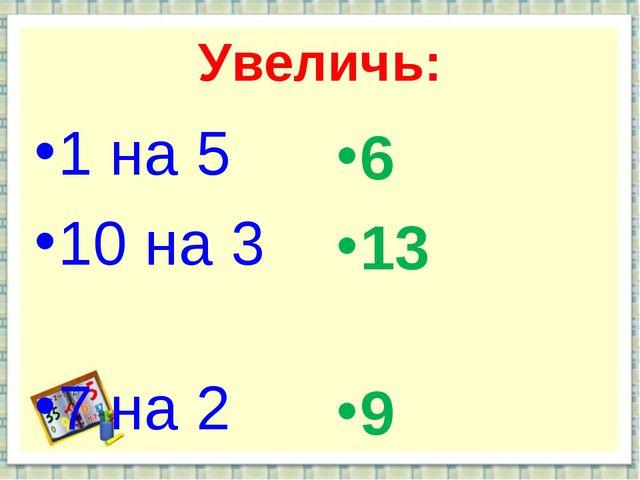 Увеличь: 1 на 5 10 на 3 7 на 2 6 13 9