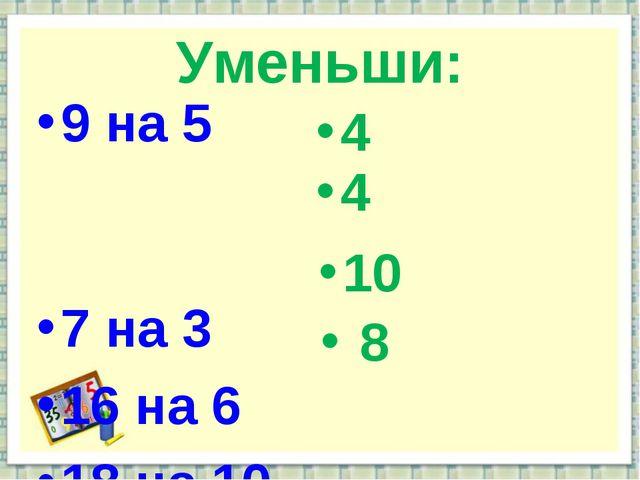 Уменьши: 9 на 5 7 на 3 16 на 6 18 на 10 4 4 10 8