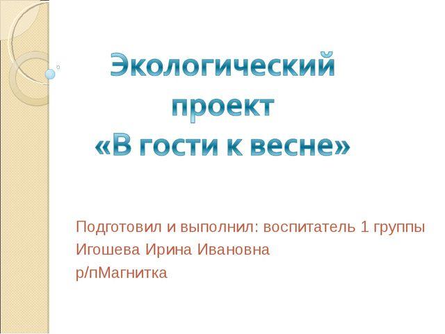Подготовил и выполнил: воспитатель 1 группы Игошева Ирина Ивановна р/пМагнитка