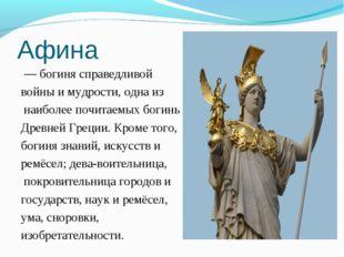 Афина — богиня справедливой войныи мудрости, одна из наиболее почитаемых б