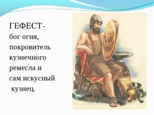 ГЕФЕСТ- богогня, покровитель кузнечного ремеслаи самискусный кузнец.
