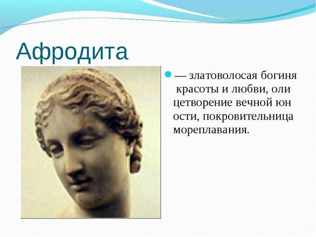 Афродита —златоволосаябогинякрасотыилюбви,олицетворениевечнойюности,...