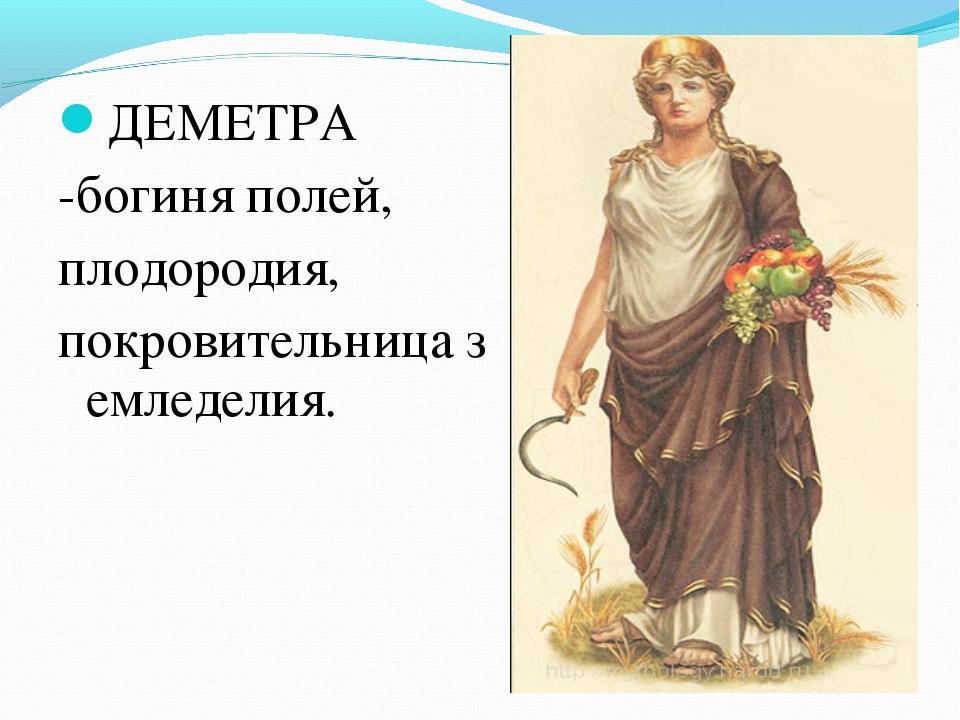 ДЕМЕТРА -богиняполей, плодородия, покровительницаземледелия.