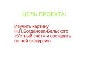 ЦЕЛЬ ПРОЕКТА: Изучить картину Н.П.Богданова-Бельского «Устный счёт» и состави