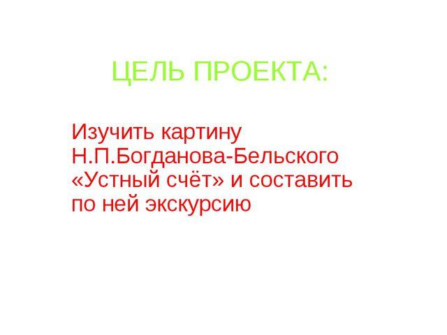 ЦЕЛЬ ПРОЕКТА: Изучить картину Н.П.Богданова-Бельского «Устный счёт» и состави...