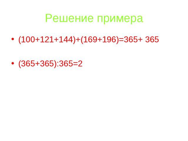 Решение примера (100+121+144)+(169+196)=365+ 365 (365+365):365=2