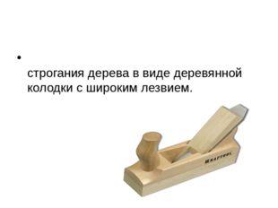 РУБА́НОК Столярный инструмент для строгания дерева в виде деревянной колодки