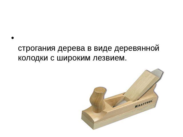 РУБА́НОК Столярный инструмент для строгания дерева в виде деревянной колодки...