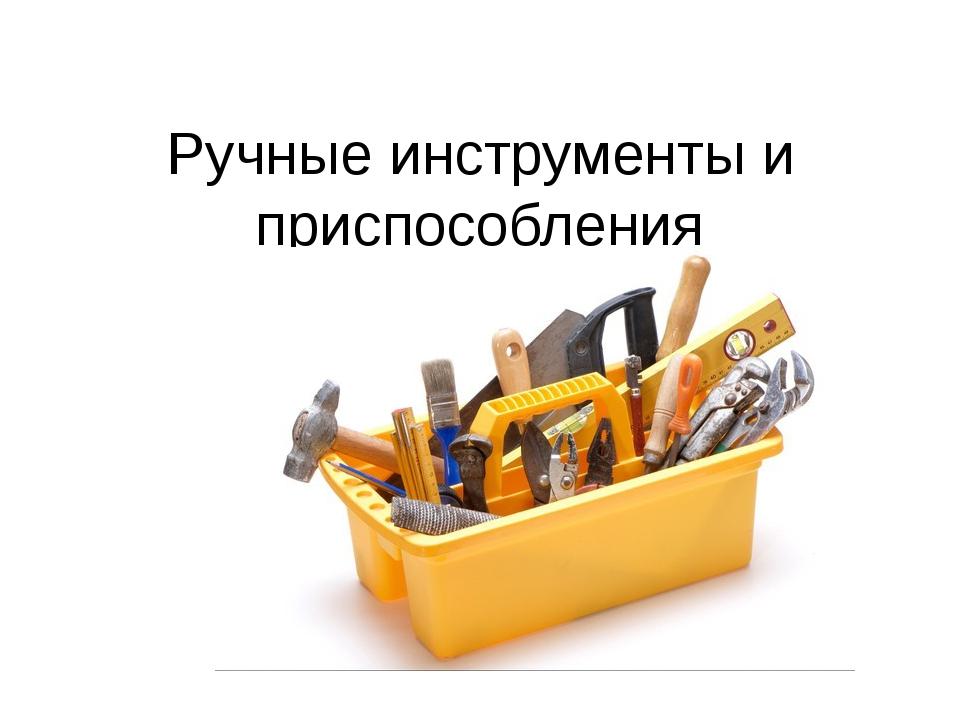 Ручные инструменты и приспособления