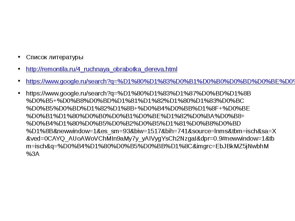 Список литературы http://remontila.ru/4_ruchnaya_obrabotka_dereva.html https...