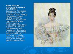 Жена, Наталья Николаевна Пушкина (1812-1863г.) Урожденная Гончарова, вышла за