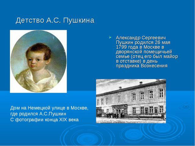 Детство А.С. Пушкина Александр Сергеевич Пушкин родился 26 мая 1799 года в Мо...
