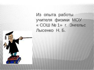 Из опыта работы учителя физики МОУ « СОШ № 1» г. Энгельс Лысенко Н. Б.