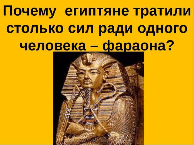 Почему египтяне тратили столько сил ради одного человека – фараона?