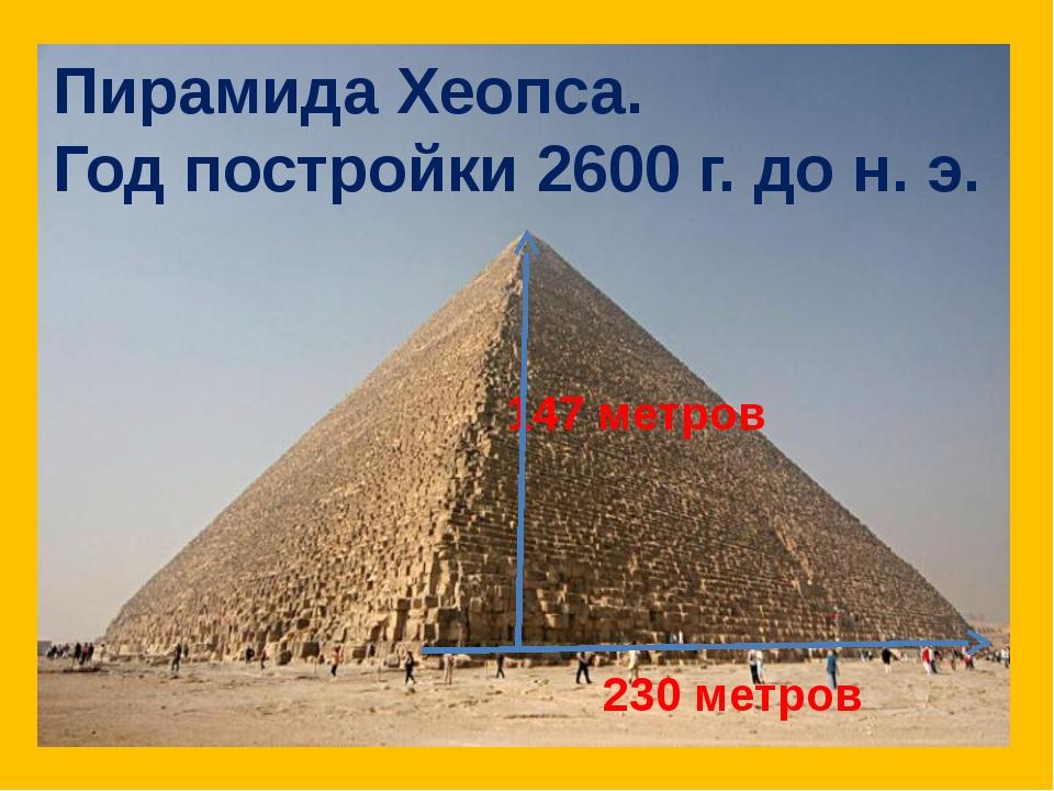 147 метров 230 метров Пирамида Хеопса. Год постройки 2600 г. до н. э.