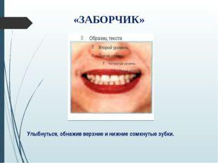 Улыбнуться, обнажив верхние и нижние сомкнутые зубки. «ЗАБОРЧИК»