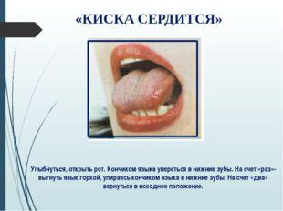 «КИСКА СЕРДИТСЯ» Улыбнуться, открыть рот. Кончиком языка упереться в нижние з