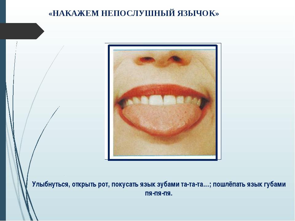 «НАКАЖЕМ НЕПОСЛУШНЫЙ ЯЗЫЧОК» Улыбнуться, открыть рот, покусать язык зубами та...