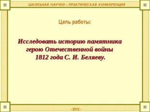 ШКОЛЬНАЯ НАУЧНО – ПРАКТИЧЕСКАЯ КОНФЕРЕНЦИЯ Цель работы: - 2012 - Исследовать