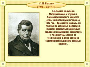 С.И.Беляев 1789 – 1857 гг. С.И.Беляев родился в Малоярославце и служил в Канц