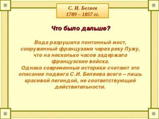 С. И. Беляев 1789 – 1857 гг. Что было дальше? Вода разрушила понтонный мост,