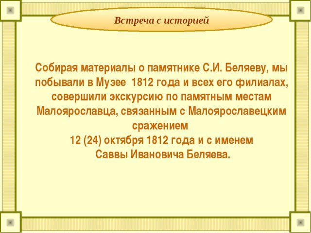 Встреча с историей Собирая материалы о памятнике С.И. Беляеву, мы побывали в...
