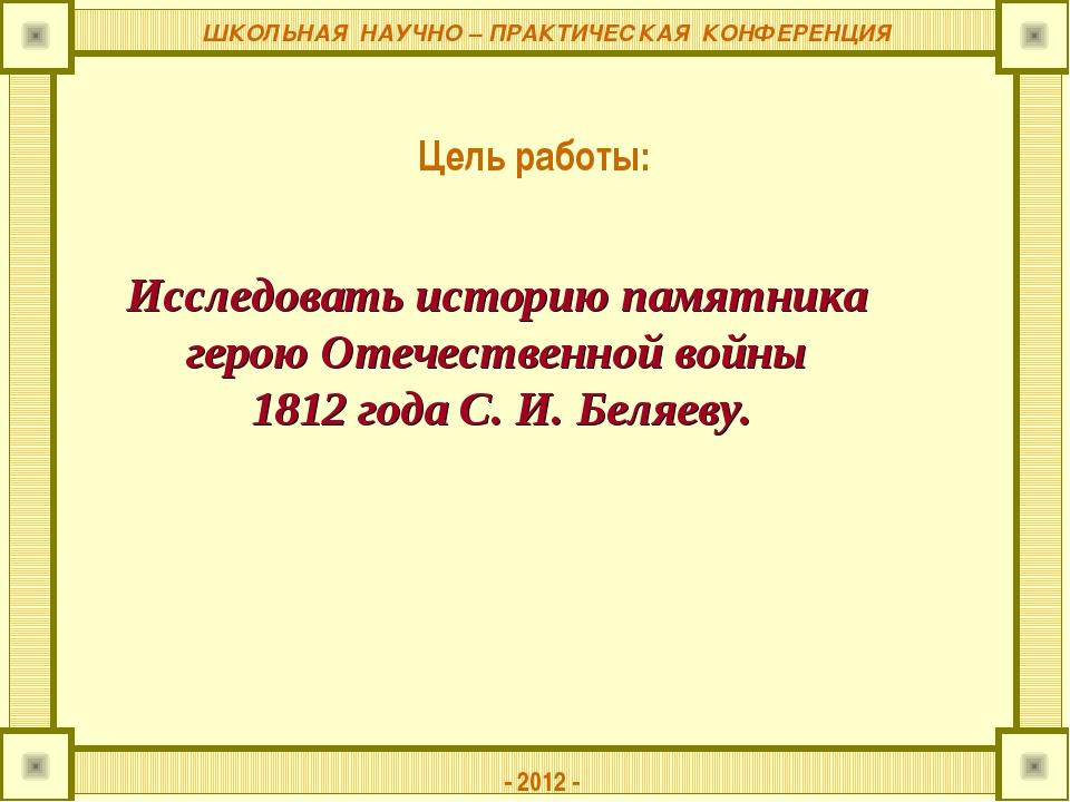 ШКОЛЬНАЯ НАУЧНО – ПРАКТИЧЕСКАЯ КОНФЕРЕНЦИЯ Цель работы: - 2012 - Исследовать...