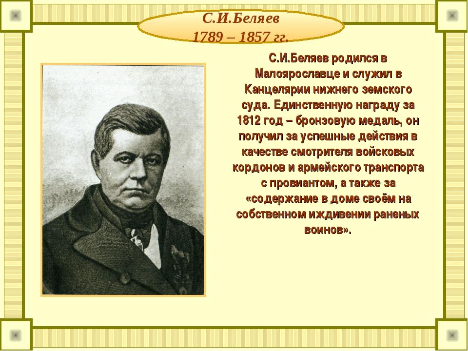 С.И.Беляев 1789 – 1857 гг. С.И.Беляев родился в Малоярославце и служил в Канц...